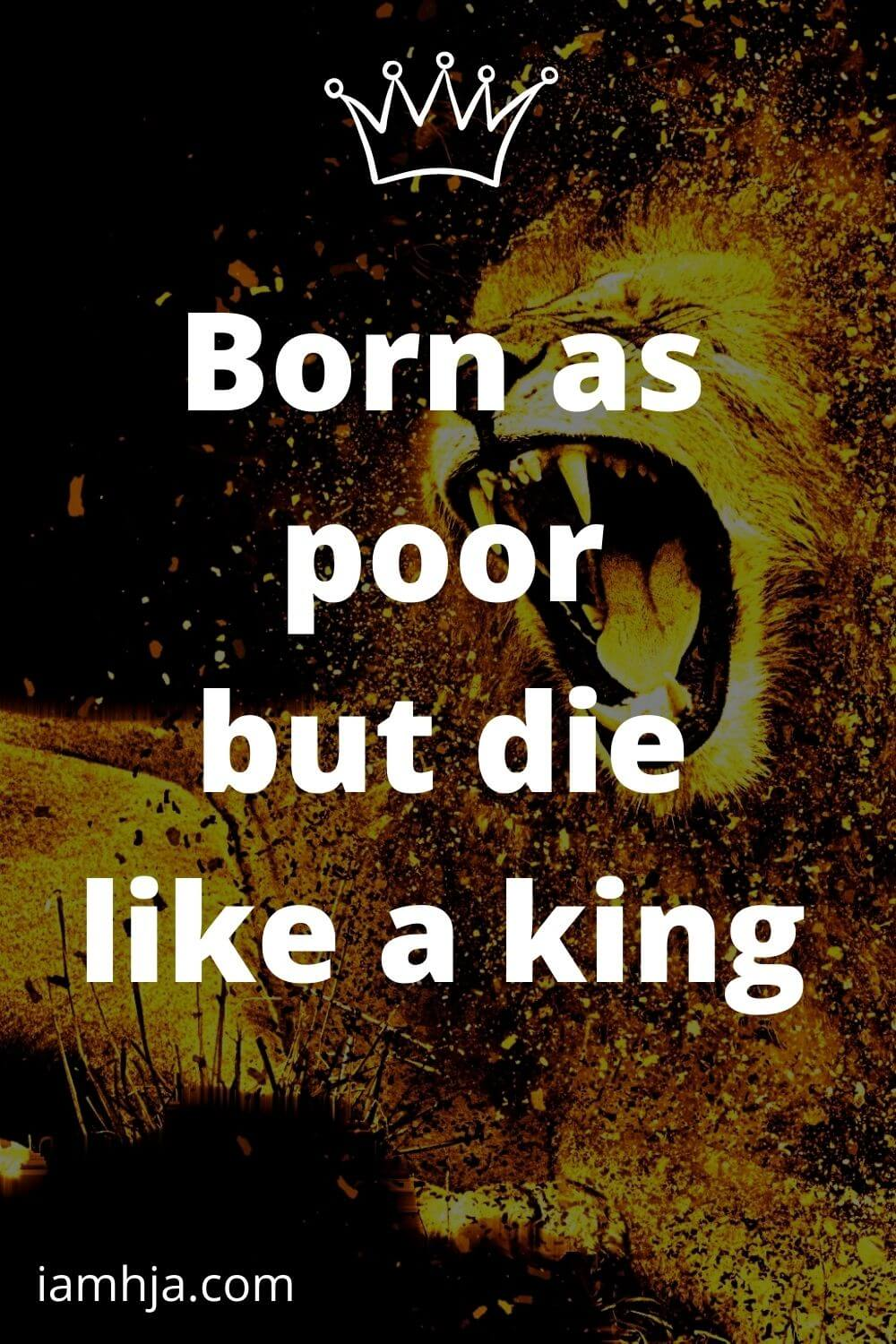 Born as poor but die like a king