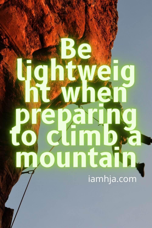 Be lightweight when preparing to climb a mountain