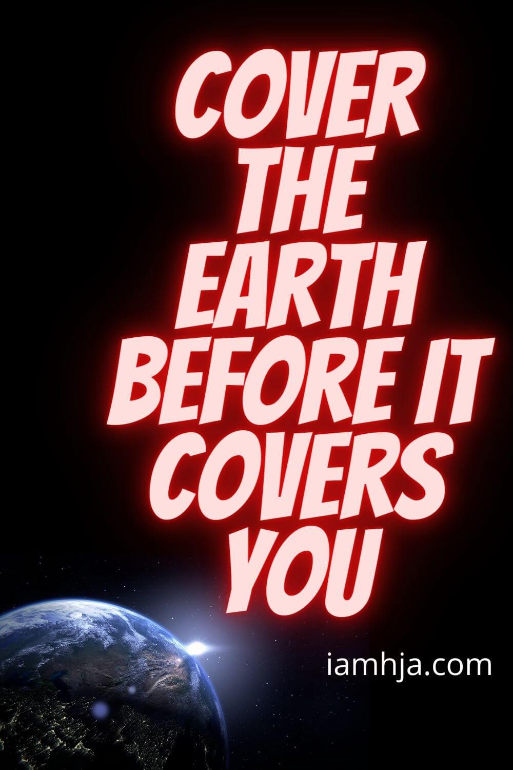 Cover the earth before it covers you