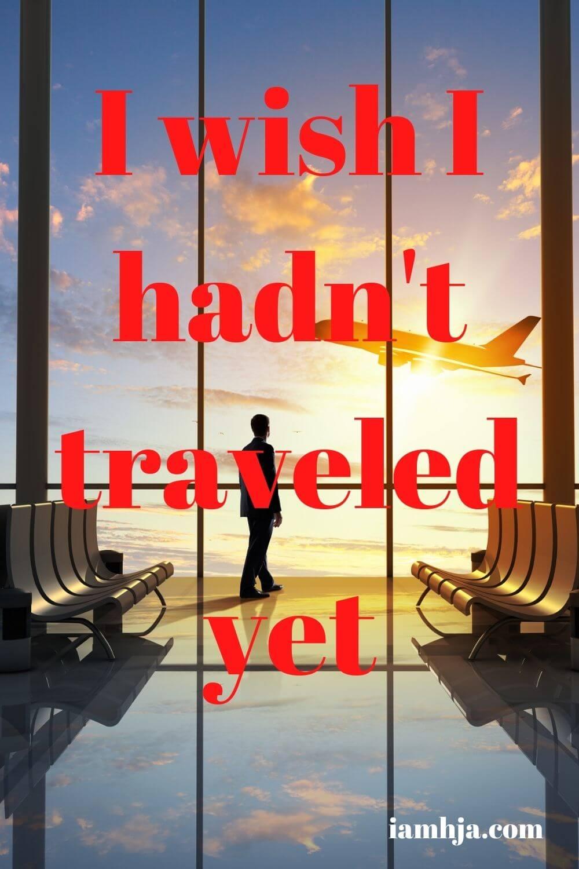 I wish I hadn't traveled yet