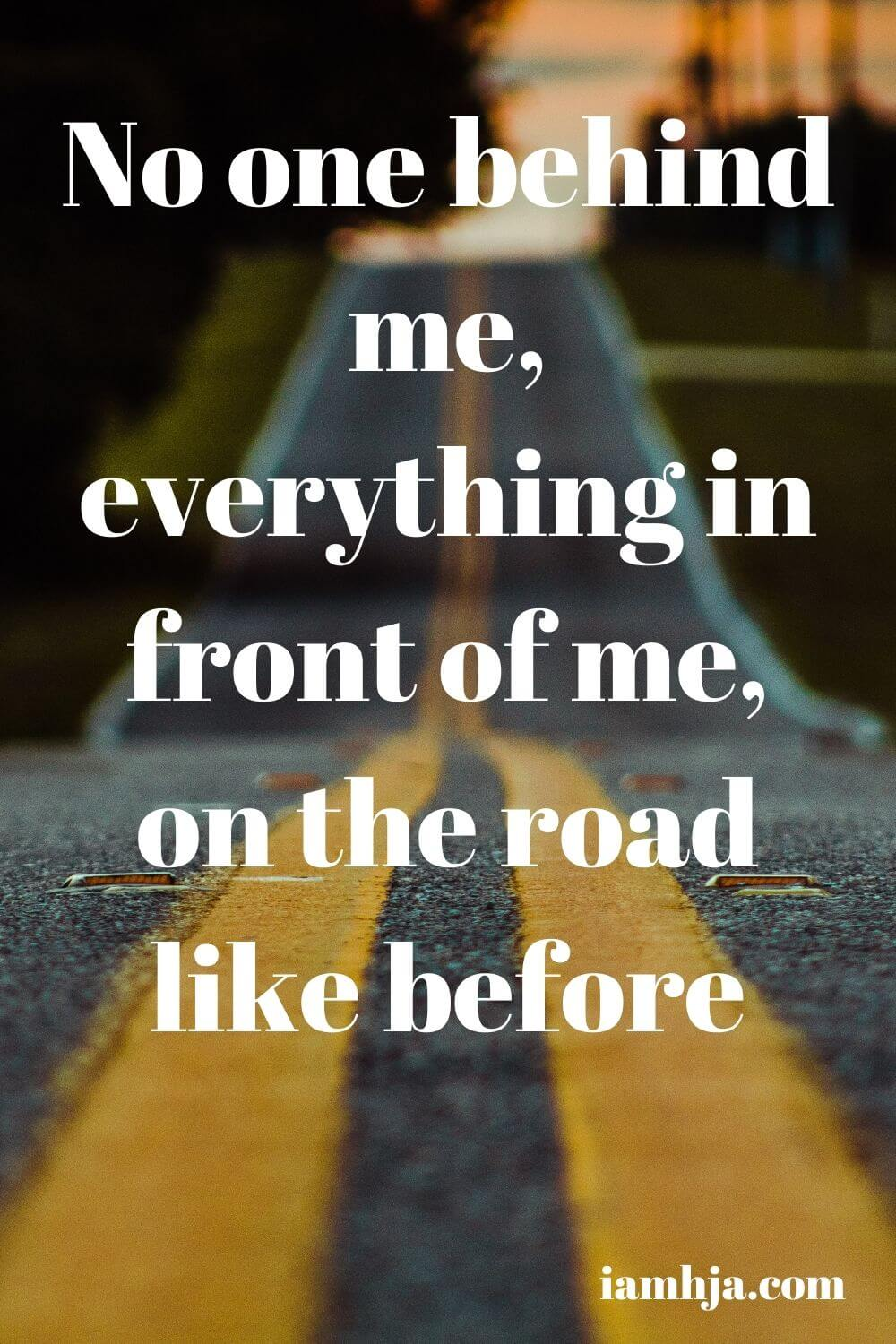 No one behind me, everything in front of me, on the road like before
