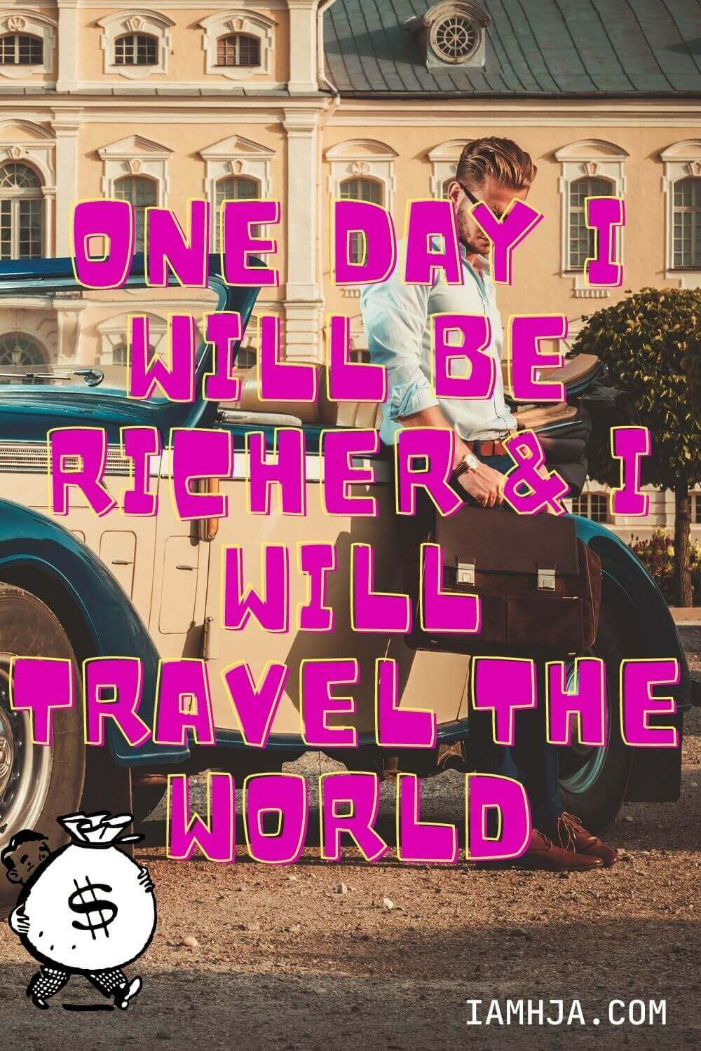 One day I will be richer & I will travel the world