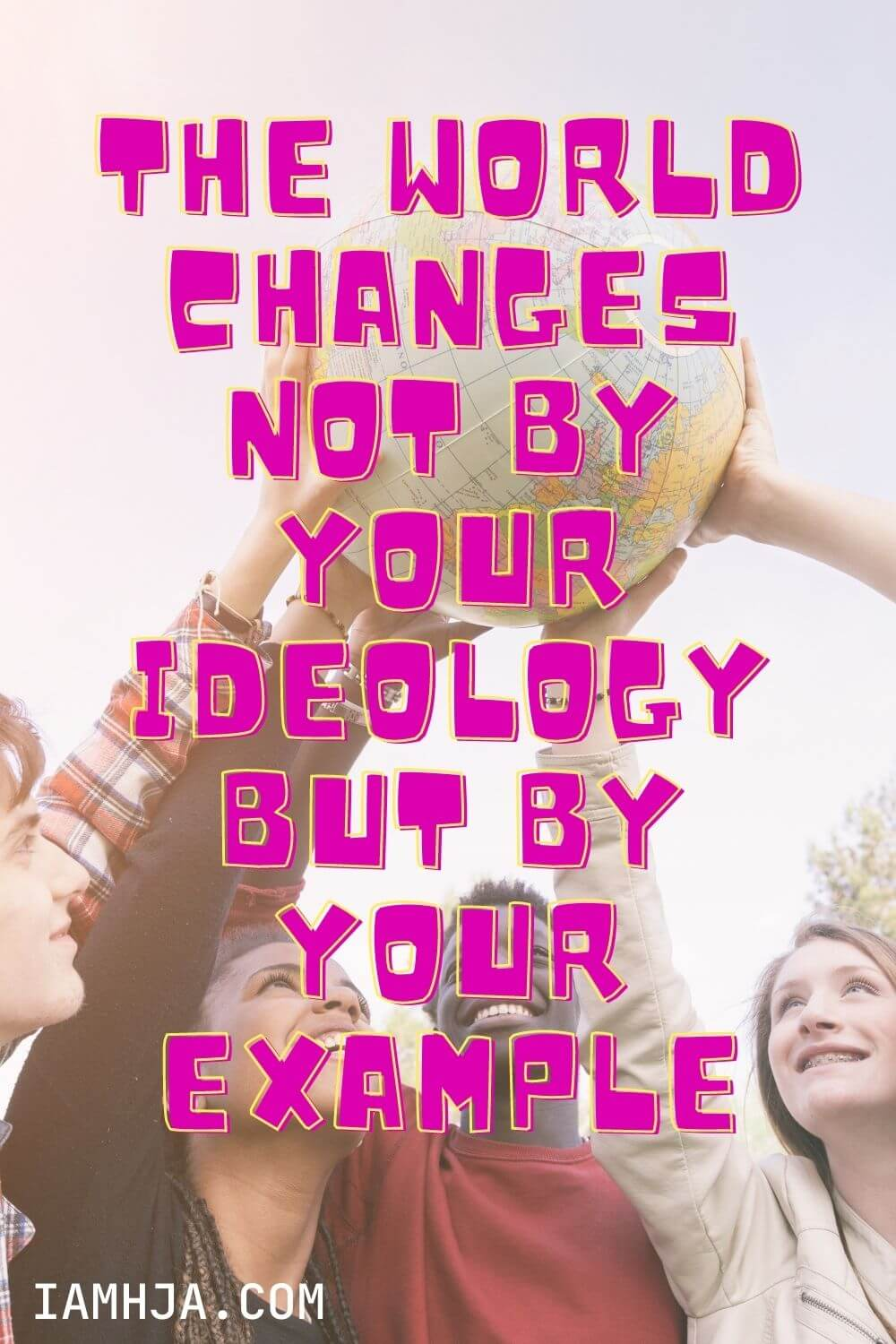 The world changes not by your ideology but by your example