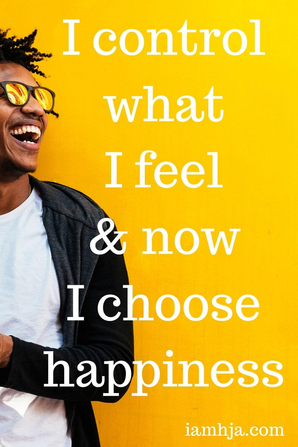I control what I feel and now I choose happiness