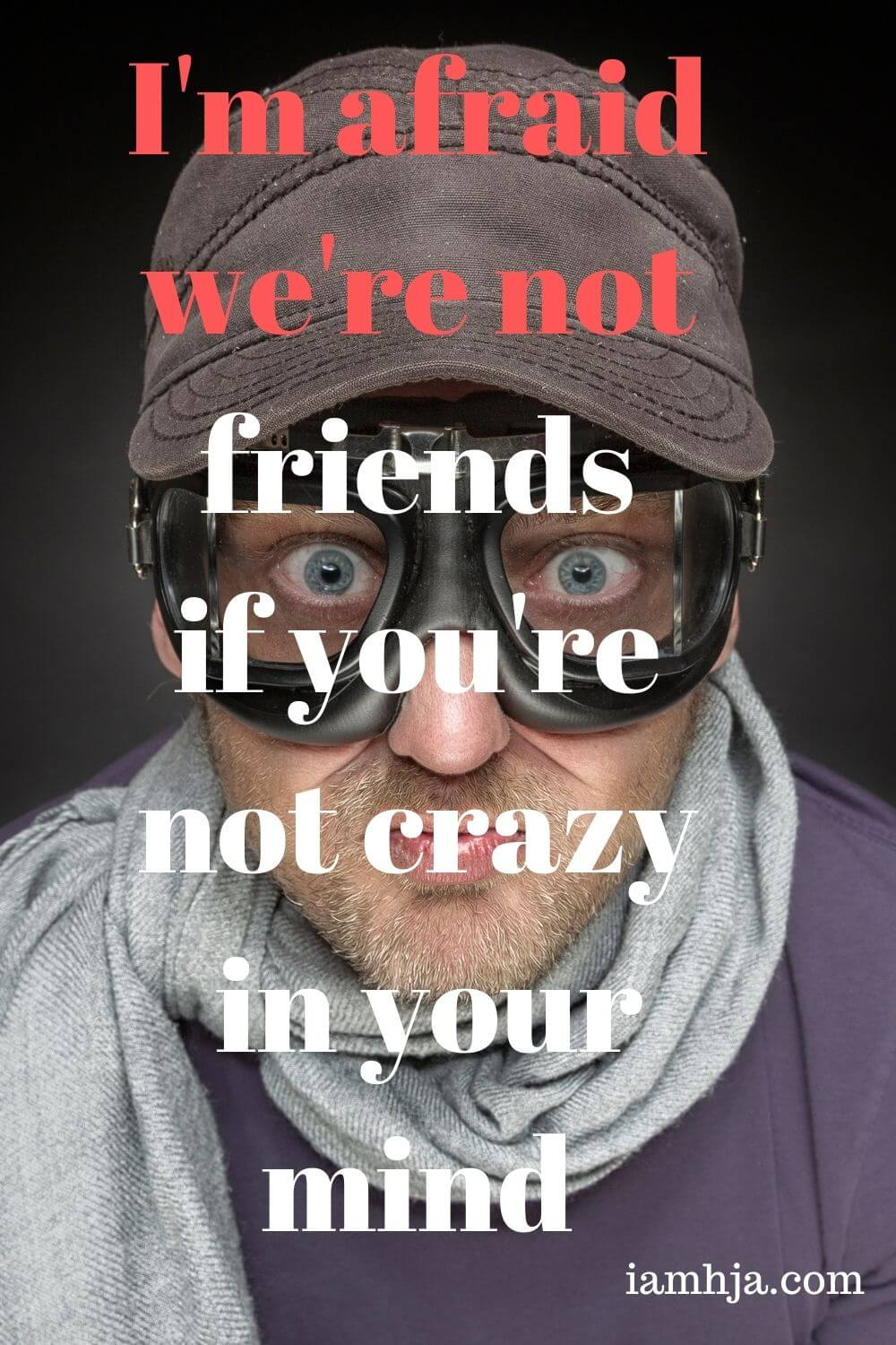 I'm afraid we're not friends if you're not crazy in your mind