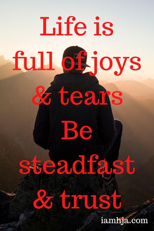 Life is full of joys & tears Be steadfast & trust