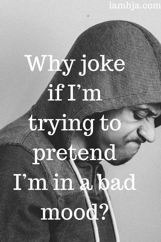 Why joke if I'm trying to pretend I'm in a bad mood?
