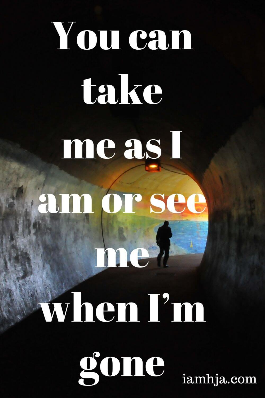You can take me as I am or see me when I'm gone