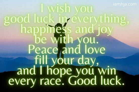 I wish you good luck in everything, happiness and joy be with you. Peace and love fill your day, and I hope you win every race. Good luck.