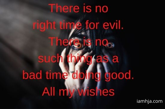 There is no right time for evil. There is no such thing as a bad time doing good. All my wishes