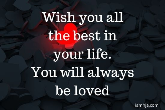 Wish you all the best in your life. You will always be loved