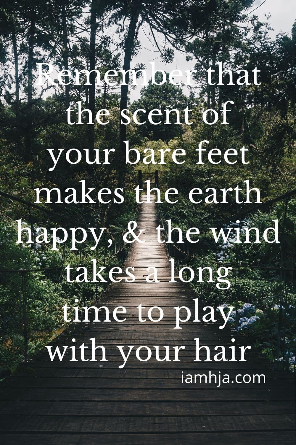Remember that the scent of your bare feet makes the earth happy, and the wind takes a long time to play with your hair.